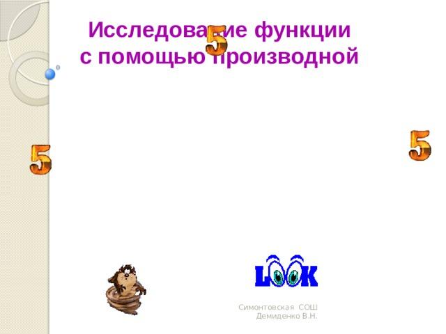 Исследование функции с помощью производной Симонтовская СОШ Демиденко В.Н.