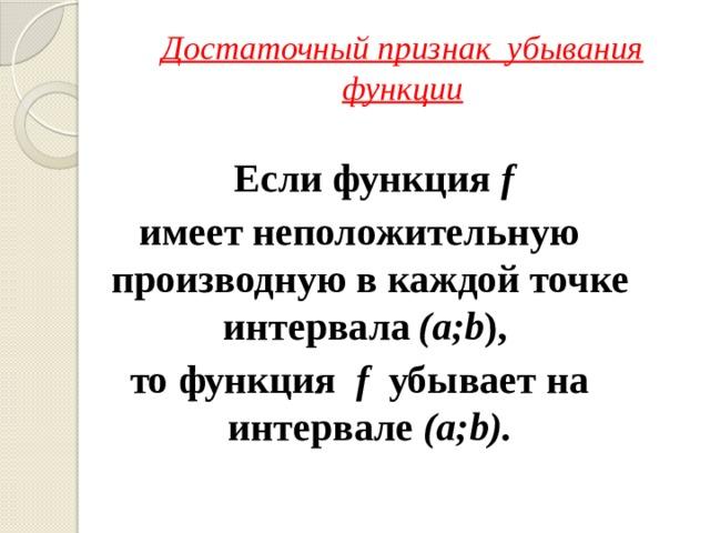Достаточный признак убывания функции  Если функция f имеет неположительную производную в каждой точке интервала  (а;b ), то  функция f убывает на интервале (а;b).