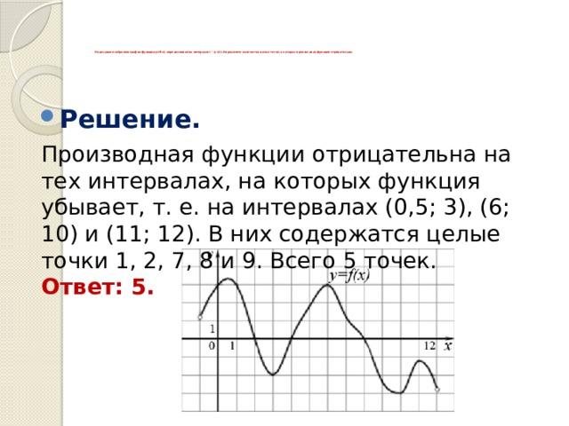На рисунке изображен график функции y=f(x), определенной на интервале (−1; 12). Определите количество целых точек, в которых производная функции отрицательна.          Решение.    Производная функции отрицательна на тех интервалах, на которых функция убывает, т. е. на интервалах (0,5; 3), (6; 10) и (11; 12). В них содержатся целые точки 1, 2, 7, 8 и 9. Всего 5 точек.  Ответ: 5.