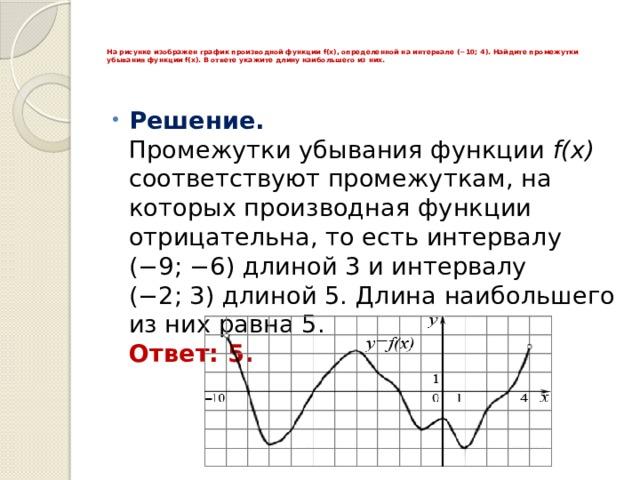 На рисунке изображен график производной функции f(x), определенной на интервале (−10; 4). Найдите промежутки убывания функции f(x). В ответе укажите длину наибольшего из них.