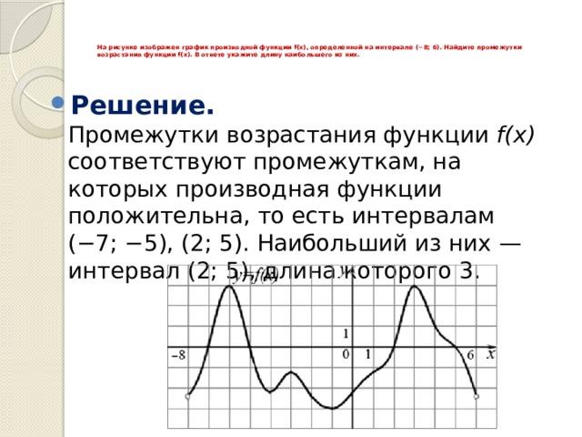 На рисунке изображен график производной функции f(x), определенной на интервале (−8; 6). Найдите промежутки возрастания функции f(x). В ответе укажите длину наибольшего из них.
