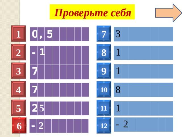Проверьте себя 1 7 3 0 , 5 2 8 1 - 1 3 9 1 7 4 10 7 8  11 1 5 2 1 5 6 12 - 2 - 2
