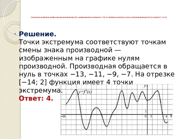На рисунке изображен график производной функции f(x) , определенной на интервале (−16;4). Найдите количество точек экстремума функции f(x) на отрезке [−14;2].     Решение.  Точки экстремума соответствуют точкам смены знака производной— изображенным на графике нулям производной. Производная обращается в нуль в точках −13, −11, −9, −7. На отрезке [−14;2] функция имеет 4 точки экстремума.  Ответ: 4.
