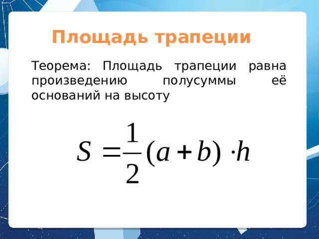 Площадь трапеции Теорема: Площадь трапеции равна произведению полусуммы её оснований на высоту