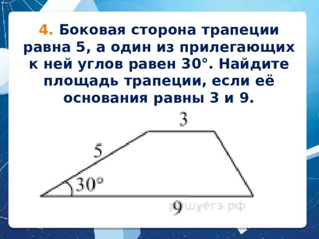 4. Боковая сторона трапеции равна 5, а один из прилегающих к ней углов равен 30°. Найдите площадь трапеции, если её основания равны 3 и 9.