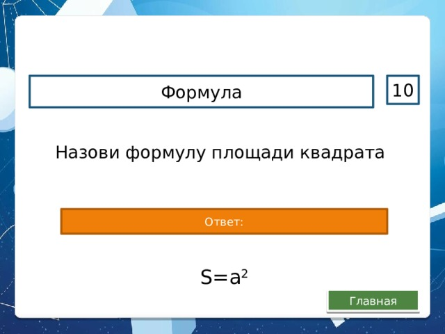 Формула 10 Назови формулу площади квадрата Ответ: S=a 2 Главная