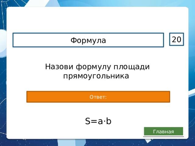 Формула 20 Назови формулу площади прямоугольника Ответ: S=а · b Главная