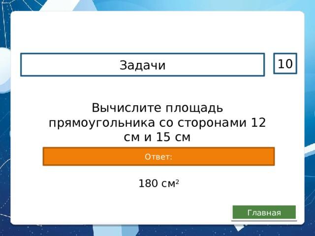 Задачи 10 Вычислите площадь прямоугольника со сторонами 12 см и 15 см Ответ: 180 см 2 Главная