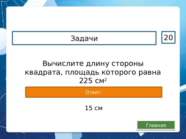Задачи 20 Вычислите длину стороны квадрата, площадь которого равна 225 см 2 Ответ: 15 см Главная