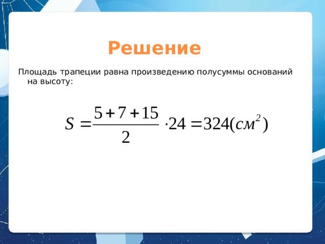 Решение Площадь трапеции равна произведению полусуммы оснований на высоту: