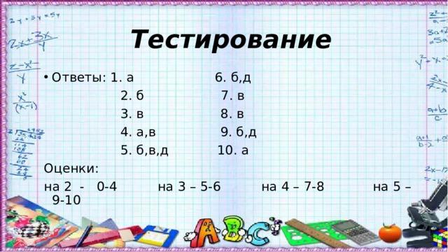 Тестирование Ответы: 1. а 6. б,д  2. б 7. в  3. в 8. в  4. а,в 9. б,д  5. б,в,д 10. а Оценки: на 2 - 0-4 на 3 – 5-6 на 4 – 7-8 на 5 – 9-10