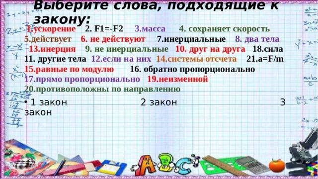 Выберите слова, подходящие к закону:  1.ускорение 2. F1=-F2  3.масса  4. сохраняет скорость 5.действует 6. не действуют 7.инерциальные 8. два тела 13.инерция 9. не инерциальные 10. друг на друга 18.сила  11. другие тела 12.если на них 14.системы отсчета 21. a=F/m 15.равные по модулю 16. обратно пропорционально 17.прямо пропорционально 19.неизменной 20.противоположны по направлению