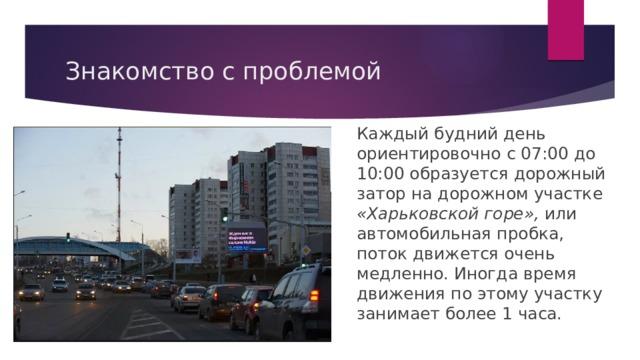Знакомство с проблемой Каждый будний день ориентировочно с 07:00 до 10:00 образуется дорожный затор на дорожном участке «Харьковской горе», или автомобильная пробка, поток движется очень медленно. Иногда время движения по этому участку занимает более 1 часа.