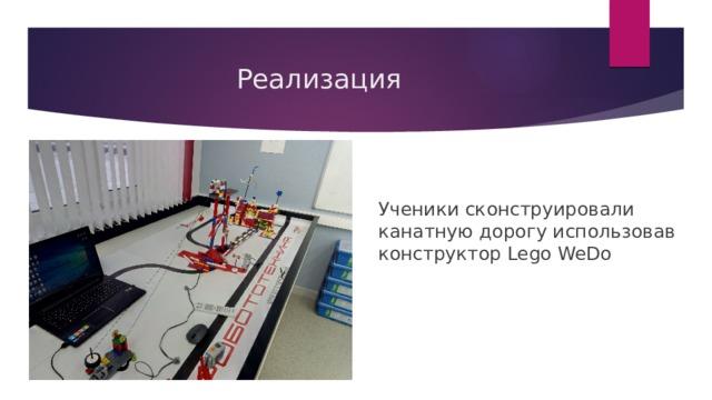 Реализация Ученики сконструировали канатную дорогу использовав конструктор Lego WeDo