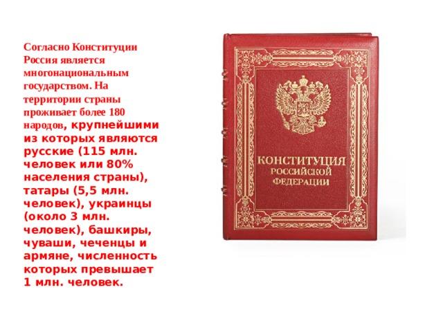 Согласно Конституции Россия является многонациональным государством. На территории страны проживает более 180 народов , крупнейшими из которых являются русские (115 млн. человек или 80% населения страны), татары (5,5 млн. человек), украинцы (около 3 млн. человек), башкиры, чуваши, чеченцы и армяне, численность которых превышает 1 млн. человек.