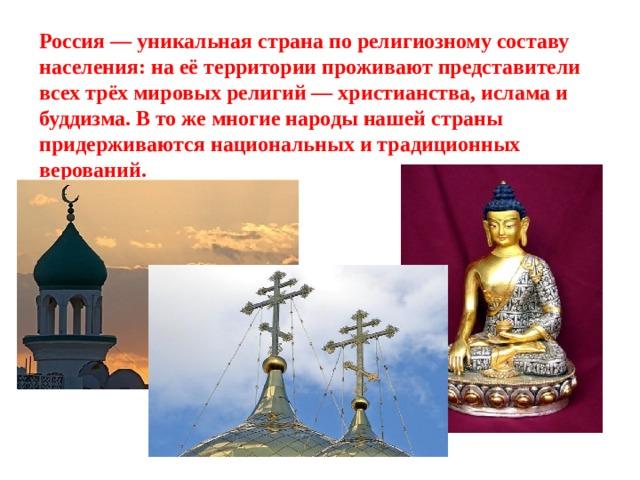 Россия — уникальная страна по религиозному составу населения: на её территории проживают представители всех трёх мировых религий — христианства, ислама и буддизма. В то же многие народы нашей страны придерживаются национальных и традиционных верований.