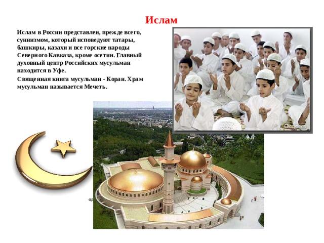 Ислам Ислам в России представлен, прежде всего, суннизмом, который исповедуют татары, башкиры, казахи и все горские народы Северного Кавказа, кроме осетин. Главный духовный центр Российских мусульман находится в Уфе. Священная книга мусульман - Коран. Храм мусульман называется Мечеть.