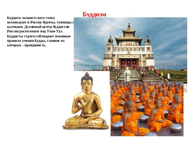 Буддизм Буддизм ламаистского толка исповедуют в России буряты, тувинцы и калмыки. Духовный центр буддистов России расположен под Улан-Удэ . Буддисты строго соблюдают основные правила учения Будды, главное из которых - правдивость.