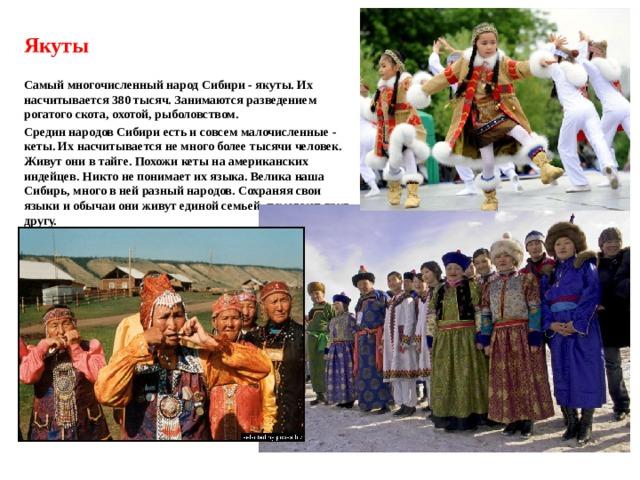 Якуты  Самый многочисленный народ Сибири - якуты. Их насчитывается 380 тысяч. Занимаются разведением рогатого скота, охотой, рыболовством. Средин народов Сибири есть и совсем малочисленные - кеты. Их насчитывается не много более тысячи человек. Живут они в тайге. Похожи кеты на американских индейцев. Никто не понимает их языка. Велика наша Сибирь, много в ней разный народов. Сохраняя свои языки и обычаи они живут единой семьей, помогают друг другу.