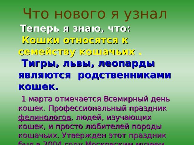 Что нового я узнал   Теперь я знаю, что:  Кошки относятся к семейству кошачьих .  Тигры, львы, леопарды являются родственниками кошек.   1 марта отмечается Всемирный день кошек. Профессиональный праздник фелинологов , людей, изучающих кошек, и просто любителей породы кошачьих. Утвержден этот праздник был в 2004 году Московским музеем кошек при поддержке ООН.