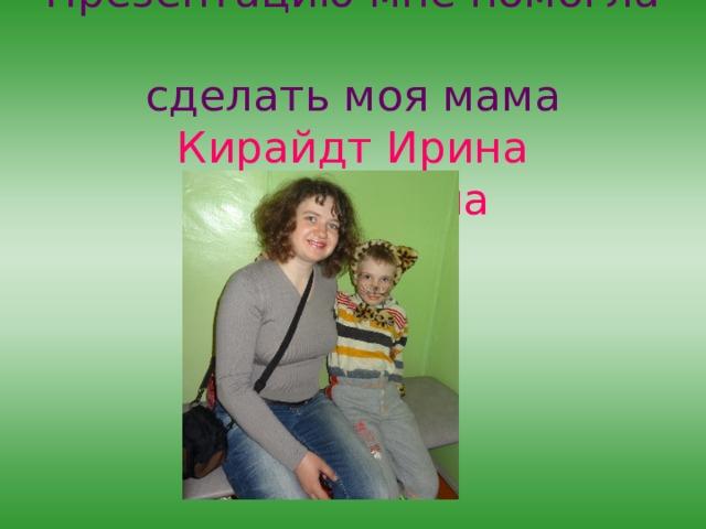 Презентацию мне помогла  сделать моя мама  Кирайдт Ирина Николаевна