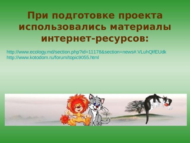 При подготовке проекта использовались материалы интернет-ресурсов: http://www.ecology.md/section.php?id=11178&section=news#.VLuhQIfEUdk http://www.kotodom.ru/forum/topic9055.html