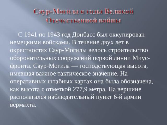 С 1941 по 1943 год Донбасс был оккупирован немецкими войсками. В течение двух лет в окрестностях Саур-Могилы велось строительство оборонительных сооружений первой линии Миус-фронта. Саур-Могила — господствующая высота, имевшая важное тактическое значение. На оперативных штабных картах она была обозначена, как высота с отметкой 277,9 метра. На вершине располагался наблюдательный пункт 6-й армии вермахта .