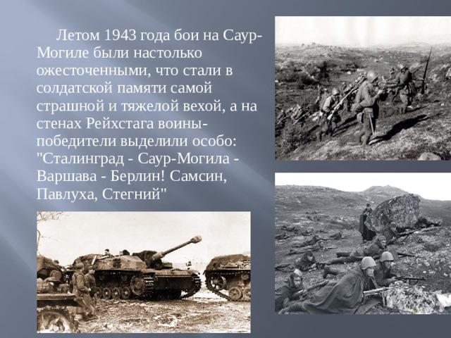 Летом 1943 года бои на Саур-Могиле были настолько ожесточенными, что стали в солдатской памяти самой страшной и тяжелой вехой, а на стенах Рейхстага воины-победители выделили особо: