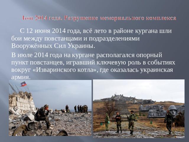 С 12 июня 2014 года, всё лето в районе кургана шли бои между повстанцами и подразделениями Вооружённых Сил Украины. В июле 2014 года на кургане располагался опорный пункт повстанцев, игравший ключевую роль в событиях вокруг «Изваринского котла», где оказалась украинская армия.