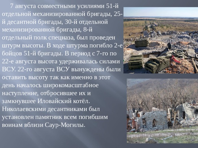 7 августа совместными усилиями 51-й отдельной механизированной бригады, 25-й десантной бригады, 30-й отдельной механизированной бригады, 8-й отдельный полк спецназа, был проведен штурм высоты. В ходе штурма погибло 2-е бойцов 51-й бригады. В период с 7-го по 22-е августа высота удерживалась силами ВСУ. 22-го августа ВСУ вынуждены были оставить высоту так как именно в этот день началось широкомасштабное наступление, отбросившее их и замкнувшее Иловайский котёл. Николаевскими десантниками был установлен памятник всем погибшим воинам вблизи Саур-Могилы.