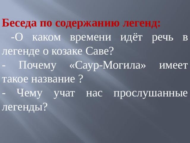 Беседа по содержанию легенд:  -О каком времени идёт речь в легенде о козаке Саве? - Почему «Саур-Могила» имеет такое название ? - Чему учат нас прослушанные легенды?