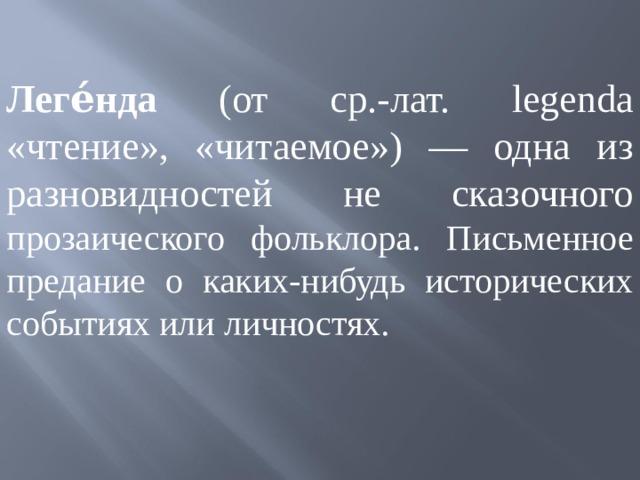 Леге́нда (от ср.-лат. legenda «чтение», «читаемое») — одна из разновидностей не сказочного прозаического фольклора. Письменное предание о каких-нибудь исторических событиях или личностях.