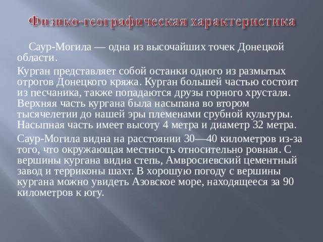 Саур-Могила — одна из высочайших точек Донецкой области. Курган представляет собой останки одного из размытых отрогов Донецкого кряжа. Курган большей частью состоит из песчаника, также попадаются друзы горного хрусталя. Верхняя часть кургана была насыпана во втором тысячелетии до нашей эры племенами срубной культуры. Насыпная часть имеет высоту 4 метра и диаметр 32 метра. Саур-Могила видна на расстоянии 30—40 километров из-за того, что окружающая местность относительно ровная. С вершины кургана видна степь, Амвросиевский цементный завод и терриконы шахт. В хорошую погоду с вершины кургана можно увидеть Азовское море, находящееся за 90 километров к югу.