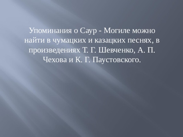 Упоминания о Саур - Могиле можно найти в чумацких и казацких песнях, в произведениях Т. Г. Шевченко, А. П. Чехова и К. Г. Паустовского.