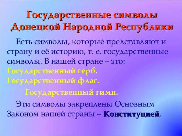 Государственные символы Донецкой Народной Республики Есть символы, которые представляют и страну и её историю, т. е. государственные символы. В нашей стране – это:  Государственный герб.  Государственный флаг.  Государственный гимн. Эти символы закреплены Основным Законом нашей страны – Конституцией .