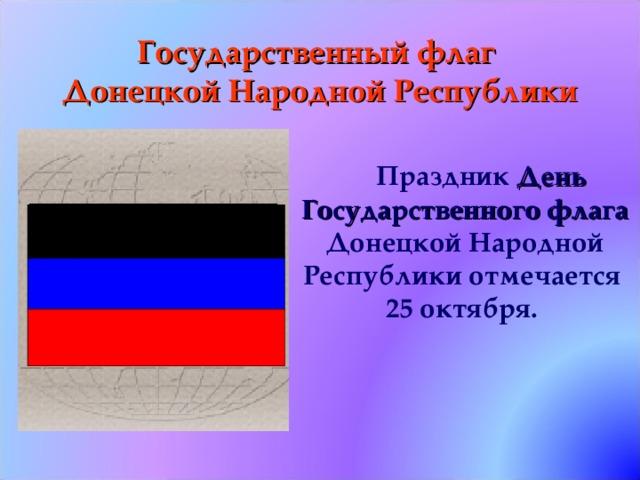 Государственный флаг  Донецкой Народной Республики Праздник День Государственного флага Донецкой Народной Республики отмечается 25 октября.