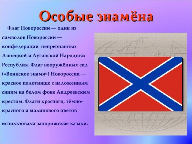 Особые знамёна Флаг Новороссии — один из символов Новороссии — конфедерации непризнанных Донецкой и Луганской Народных Республик. Флаг вооружённых сил («Воинское знамя») Новороссии — красное полотнище с наложенным синим на белом фоне Андреевским крестом. Флаги красного, тёмно-красного и малинового цветов использовали запорожские казаки .