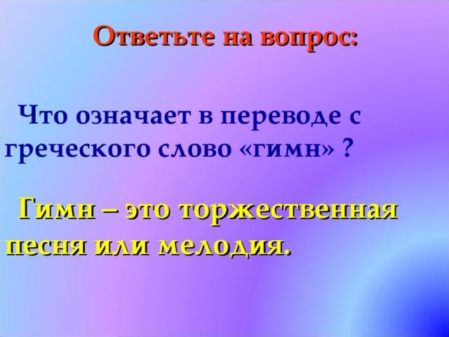 Ответьте на вопрос: Что означает в переводе с греческого слово «гимн» ?  Гимн – это торжественная песня или мелодия.