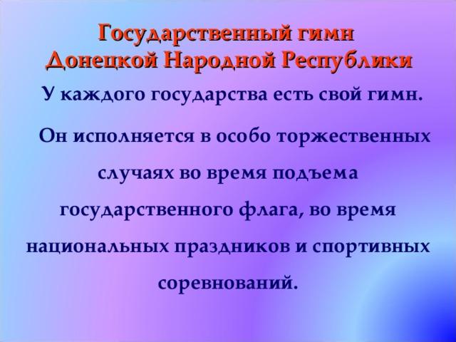 Государственный гимн  Донецкой Народной Республики У каждого государства есть свой гимн. Он исполняется в особо торжественных случаях во время подъема государственного флага, во время национальных праздников и спортивных соревнований.