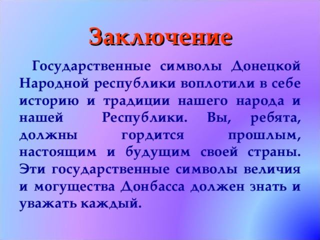Заключение Государственные символы Донецкой Народной республики воплотили в себе историю и традиции нашего народа и нашей Республики. Вы, ребята, должны гордится прошлым, настоящим и будущим своей страны. Эти государственные символы величия и могущества Донбасса должен знать и уважать каждый.