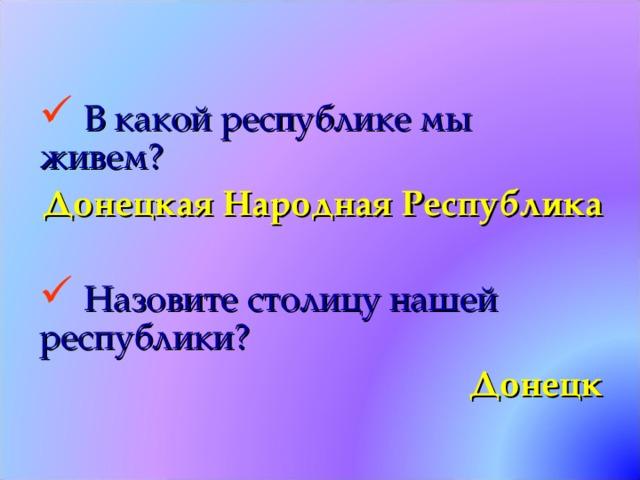 В какой республике мы живем? Донецкая Народная Республика   Назовите столицу нашей республики? Донецк