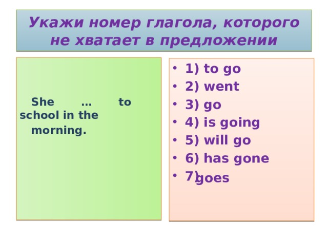 Укажи номер глагола, которого не хватает в предложении    She … to school in the  morning. 1) to go 2) went 3) go 4) is going 5) will go 6) has gone 7)  goes