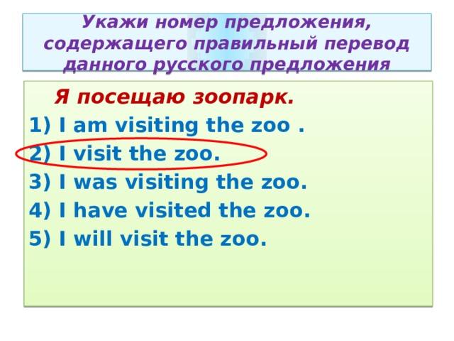 Укажи номер предложения, содержащего правильный перевод данного русского предложения  Я посещаю зоопарк. 1) I am visiting the zoo . 2) I visit the zoo. 3) I was visiting the zoo. 4) I have visited the zoo. 5) I will visit the zoo.