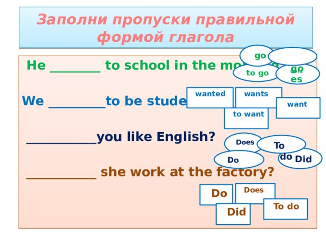 Заполни пропуски правильной формой глагола  go  goes  He ________ to school in the morning.  We _________to be students.   ___________you like English?   ___________ she work at the factory?  went  to go  wants  wanted  want  to want  Does  To do  Did  Do  Does  Do  To do  Did