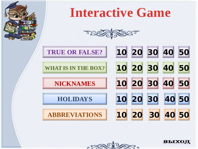 Interactive Game 20 30 40 50 TRUE OR FALSE? 10 10 20 40 50 What is in the box? 30 nicknames 10 50 40 30 20 holidays 30 40 50 20 10 abbreviations 40 50 30 20 10