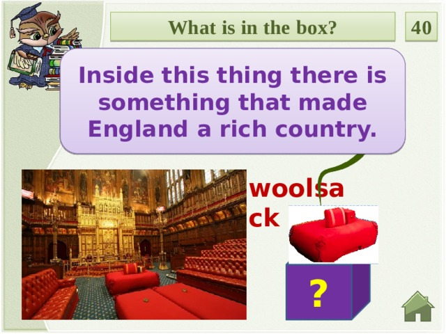 What is in the box? 40 Inside this thing there is something that made England a rich country. Введите вопрос woolsack ?