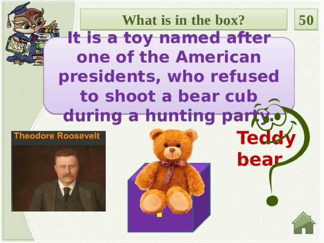 What is in the box? 50 It is a toy named after one of the American presidents, who refused to shoot a bear cub during a hunting party. Teddy bear ?