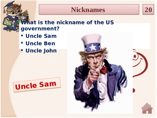 Uncle Sam Nicknames 20  What is the nickname of the US government? Uncle Sam Uncle Ben Uncle John