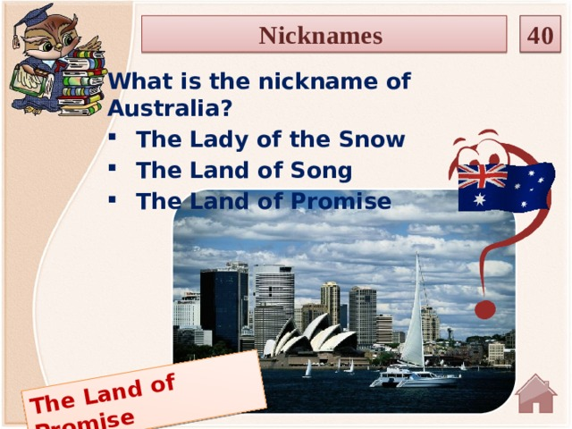 The Land of Promise Nicknames 40 What is the nickname of Australia? The Lady of the Snow The Land of Song The Land of Promise