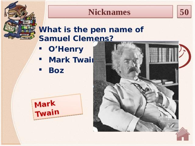 Mark Twain Nicknames 50 What is the pen name of Samuel Clemens? O'Henry Mark Twain Boz
